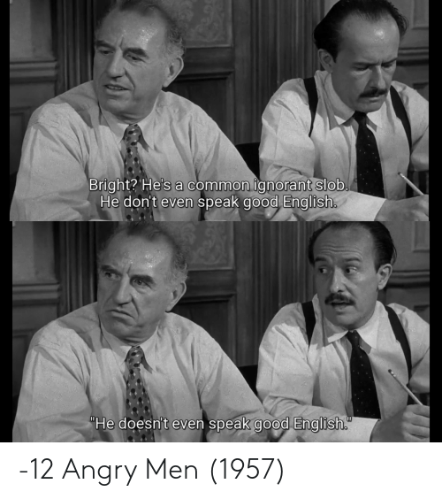 "Angry: Bright? He's a common ignorant slob.  He don't even speak good English.  ""He doesn't even speak good English. -12 Angry Men (1957)"