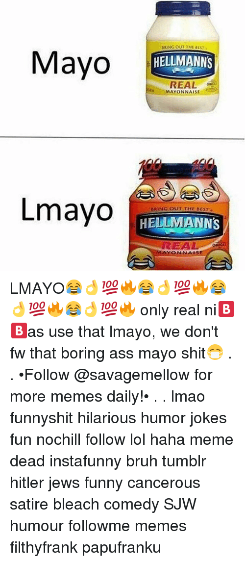 Hitlerism: BRING OUT THE BEST  Mayo EM  Mayo  HELLMANNS  REAL  MAYONNAISE  Lmayo  BRING OUT THE BEST  HELLMANNS  EA  AYONNAIS LMAYO😂👌💯🔥😂👌💯🔥😂👌💯🔥😂👌💯🔥 only real ni🅱🅱as use that lmayo, we don't fw that boring ass mayo shit😷 . . •Follow @savagemellow for more memes daily!• . . lmao funnyshit hilarious humor jokes fun nochill follow lol haha meme dead instafunny bruh tumblr hitler jews funny cancerous satire bleach comedy SJW humour followme memes filthyfrank papufranku