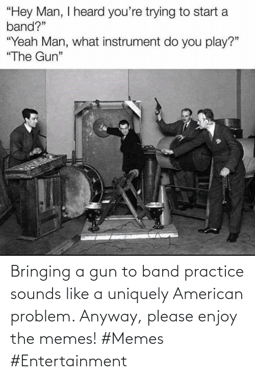 Practice: Bringing a gun to band practice sounds like a uniquely American problem. Anyway, please enjoy the memes! #Memes #Entertainment