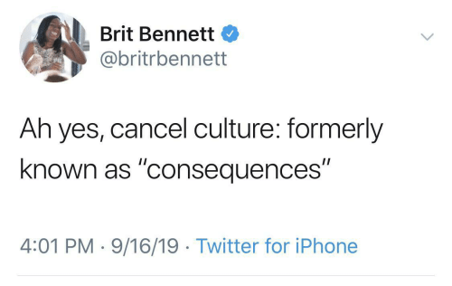 "culture: Brit Bennett  @britrbennett  Ah yes, cancel culture: formerly  known as ""consequences""  4:01 PM · 9/16/19 · Twitter for iPhone"