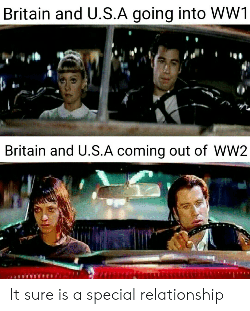 Coming Out: Britain and U.S.A going into WW1  Britain and U.S.A coming out of WW2 It sure is a special relationship