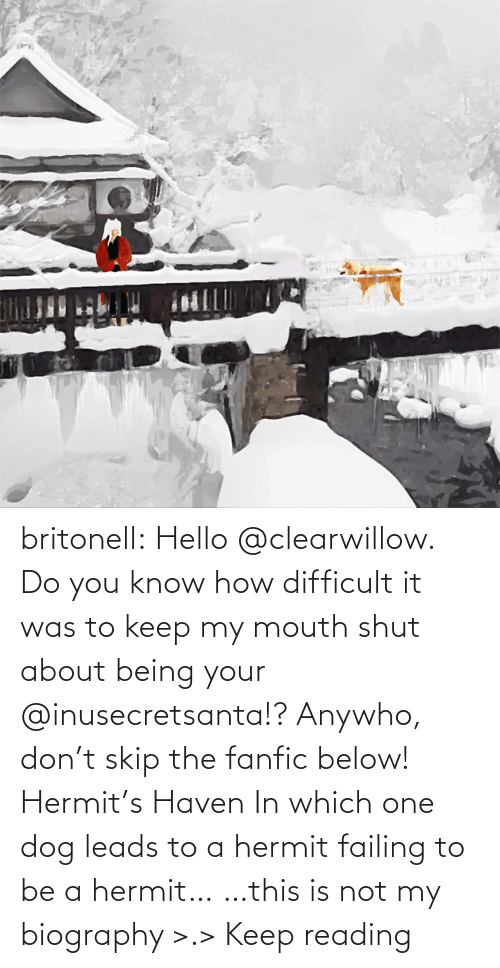 which one: britonell:  Hello @clearwillow. Do you know how difficult it was to keep my mouth shut about being your @inusecretsanta​!? Anywho, don't skip the fanfic below! Hermit's Haven In which one dog leads to a hermit failing to be a hermit… …this is not my biography >.> Keep reading
