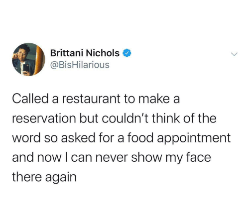 Restaurant: Brittani Nichols  @BisHilarious  Called a restaurant to make a  reservation but couldn't think of the  word so asked for a food appointment  and now I can never show my face  there again