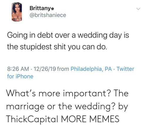 Marriage: Brittany  @britshaniece  Going in debt over a wedding day is  the stupidest shit you can do.  8:26 AM · 12/26/19 from Philadelphia, PA · Twitter  for iPhone  <> What's more important? The marriage or the wedding? by ThickCapital MORE MEMES
