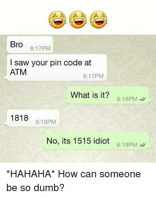 Dumb, Saw, and What Is: Bro  6:17PM  I saw your pin code at  ATM  6:17PM  What is it? 6:18PM  1818 6:19PM  No, its 1515 idiot 6:19PM *HAHAHA* How can someone be so dumb?
