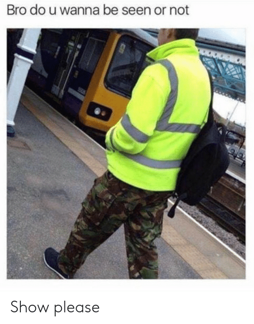 Show, Bro, and Please: Bro do u wanna be seen or not Show please