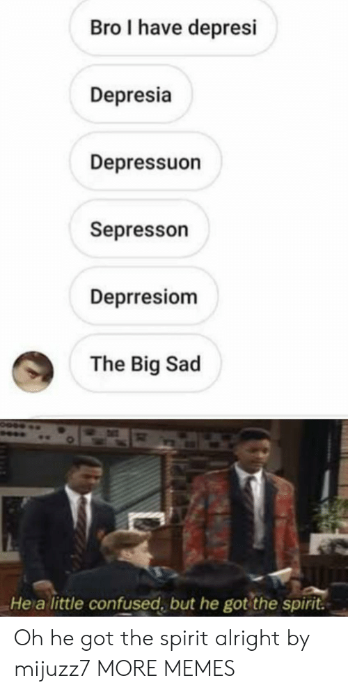 Confused, Dank, and Memes: Bro I have depresi  Depresia  Depressuon  Sepresson  Deprresiom  The Big Sad  He a little confused, but he got the spirit. Oh he got the spirit alright by mijuzz7 MORE MEMES