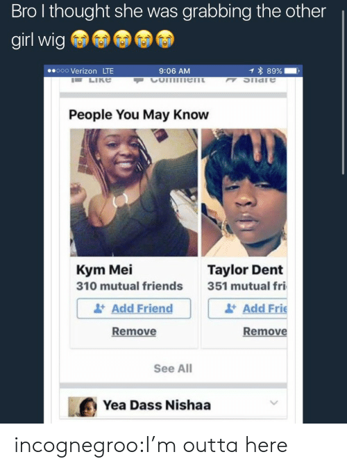 Friends, Tumblr, and Verizon: Bro l thought she was grabbing the other  girl wig  ooo Verizon LTE  9:06 AM  1 * 89%-,  K SIiare  People You May Know  Kym Mei  310 mutual friends  Taylor Dent  Add Friend  Remove  351 mutual fri  Add Frie  Remove  See All  Yea Dass Nishaa incognegroo:I'm outta here