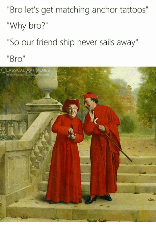 """Tattoos, Classical Art, and Never: """"Bro let's get matching anchor tattoos""""  """"Why bro?""""  """"So our friend ship never sails away  """"Bro"""""""