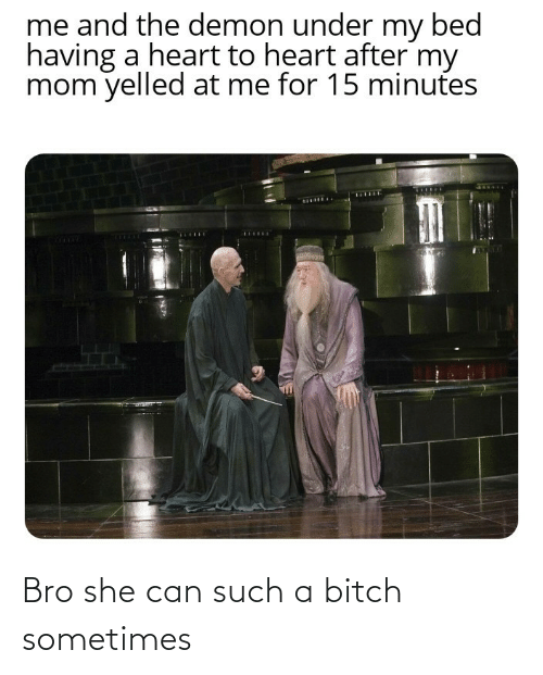 such: Bro she can such a bitch sometimes