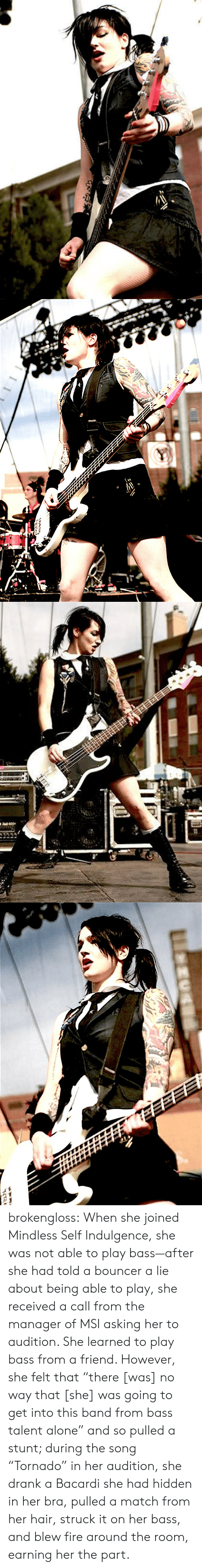 """stunt: brokengloss: When she joined Mindless Self Indulgence, she was not able to play bass—after she had told a bouncer a lie about being able to play, she received a call from the manager of MSI asking her to audition. She learned to play bass from a friend. However, she felt that """"there [was] no way that [she] was going to get into this band from bass talent alone"""" and so pulled a stunt; during the song """"Tornado"""" in her audition, she drank a Bacardi she had hidden in her bra, pulled a match from her hair, struck it on her bass, and blew fire around the room, earning her the part."""