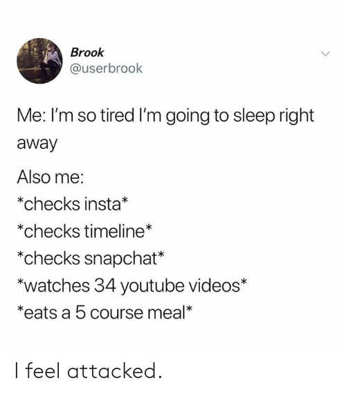 Youtube Videos: Brook  @userbrook  Me: I'm so tired I'm going to sleep right  away  Also me:  *checks insta*  *checks timeline*  *checks snapchat*  *watches 34 youtube videos*  *eats a 5 course meal* I feel attacked.