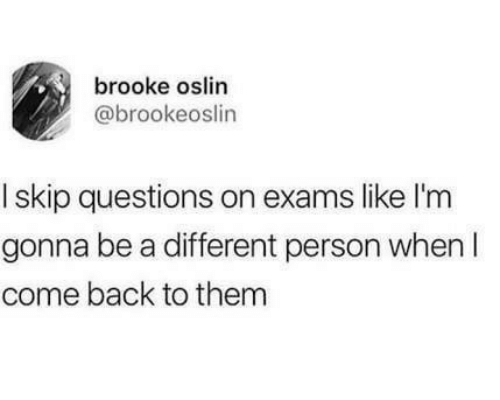 exams: brooke oslin  @brookeoslin  I skip questions on exams like l'm  gonna be a different person when I  come back to them