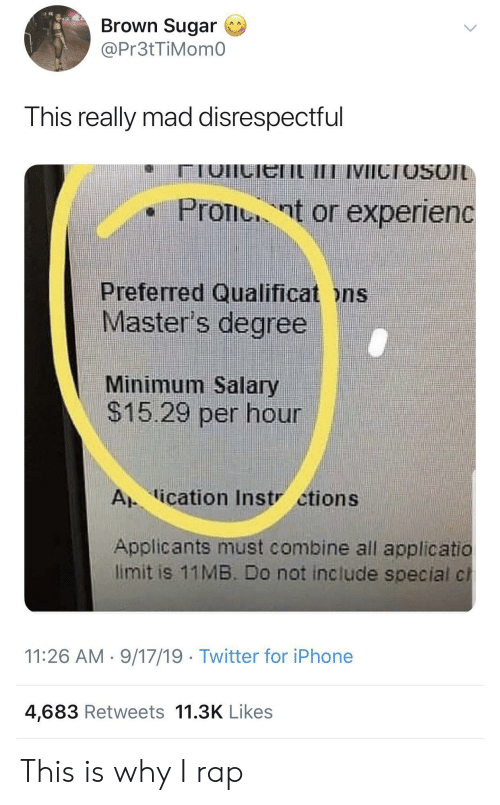 salary: Brown Sugar  @Pr3tTiMom0  This really mad disrespectful  IVICTOSOIL  Pront or experienc  Preferred Qualificat ons  Master's degree  Minimum Salary  $15.29 per hour  A ication Instr ctions  Applicants must combine all applicatio  limit is 11MB. Do not include special cl  11:26 AM 9/17/19 Twitter for iPhone  4,683 Retweets 11.3K Likes This is why I rap