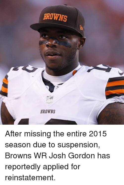 reinstation: BROWNS  BROWNS After missing the entire 2015 season due to suspension, Browns WR Josh Gordon has reportedly applied for reinstatement.