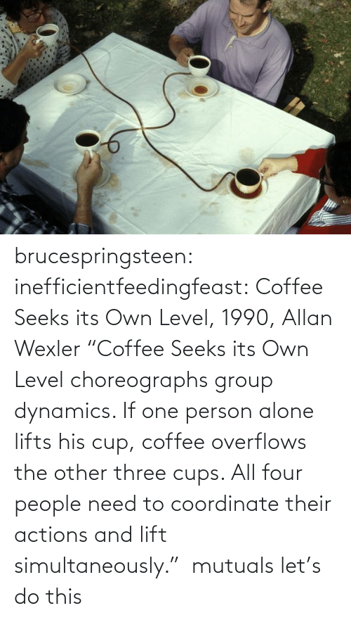 "Coffee: brucespringsteen:  inefficientfeedingfeast:   Coffee Seeks its Own Level, 1990, Allan Wexler ""Coffee Seeks its Own Level choreographs group dynamics. If one person alone lifts his cup, coffee overflows the other three cups. All four people need to coordinate their actions and lift simultaneously.""     mutuals let's do this"