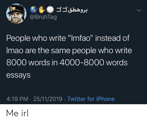 "4 19: @BruhTag  People who write ""Imfao"" instead of  Imao are the same people who write  8000 words in 4000-8000 words  essays  4:19 PM 25/11/2019 Twitter for iPhone Me irl"