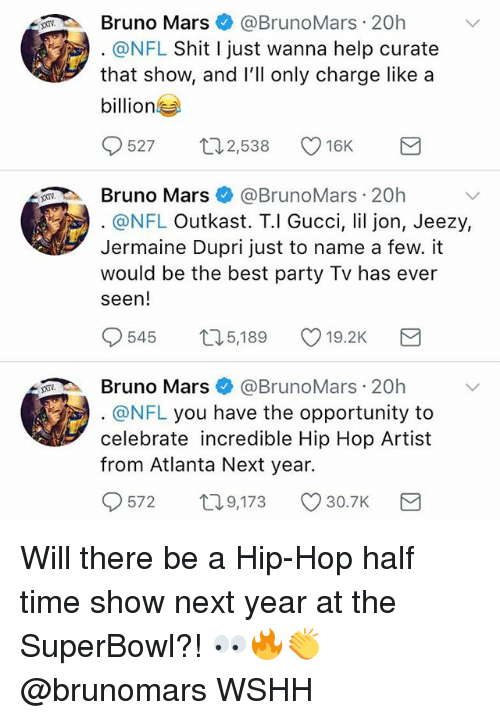 Bruno Mars, Gucci, and Young Jeezy: Bruno Mars@BrunoMars 20h  @NFL Shit I just wanna help curate  that show, and lll only charge like a  billion  527 ロ2538 16K  Bruno Mars@BrunoMars 20h  @NFL Outkast. T.l Gucci, lil jon, Jeezy,  Jermaine Dupri just to name a few. it  would be the best party Tv has ever  seen!  545  5,189  19.2K  Bruno Mars@BrunoMars 20h  @NFL you have the opportunity to  celebrate incredible Hip Hop Artist  from Atlanta Next year.  572  T0  9,173 30.7K Will there be a Hip-Hop half time show next year at the SuperBowl?! 👀🔥👏 @brunomars WSHH