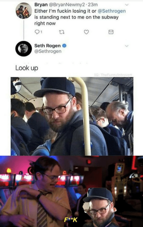 K: Bryan @BryanNewmy2-23m  Either I'm fuckin losing it or @Sethrogen  is standing next to me on the subway  right now  01  Seth Rogen  @Sethrogen  Look up  IG: TheFunnyintrovert  F**K