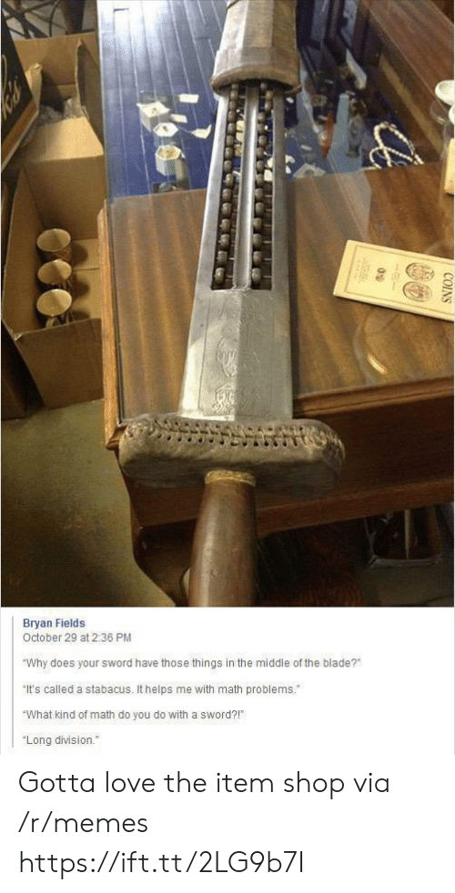 """Blade: Bryan Fields  October 29 at 2:36 PM  """"Why does your sword have those things in the middle of the blade?  It's called a stabacus. It helps me with math problems.  """"What kind of math do you do with a sword?!  """"Long division.  COINS Gotta love the item shop via /r/memes https://ift.tt/2LG9b7I"""