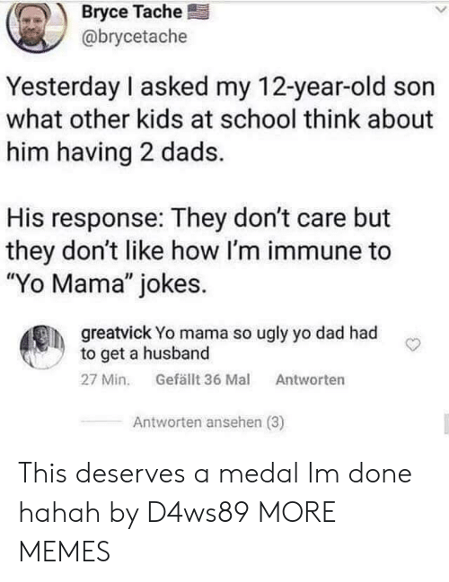 """Medal: Bryce Tache  @brycetache  Yesterday I asked my 12-year-old son  what other kids at school think about  him having 2 dads.  His response: They don't care but  they don't like how I'm immune to  """"Yo Mama"""" jokes.  greatvick Yo mama so ugly yo dad had  to get a husband  Gefällt 36 Mal  27 Min.  Antworten  Antworten ansehen (3) This deserves a medal Im done hahah by D4ws89 MORE MEMES"""