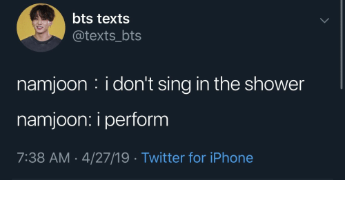 Iphone, Shower, and Twitter: bts texts  @texts_bts  namjoon : i don't sing in the shower  namjoon: i perform  7:38 AM-4/27/19 Twitter for iPhone