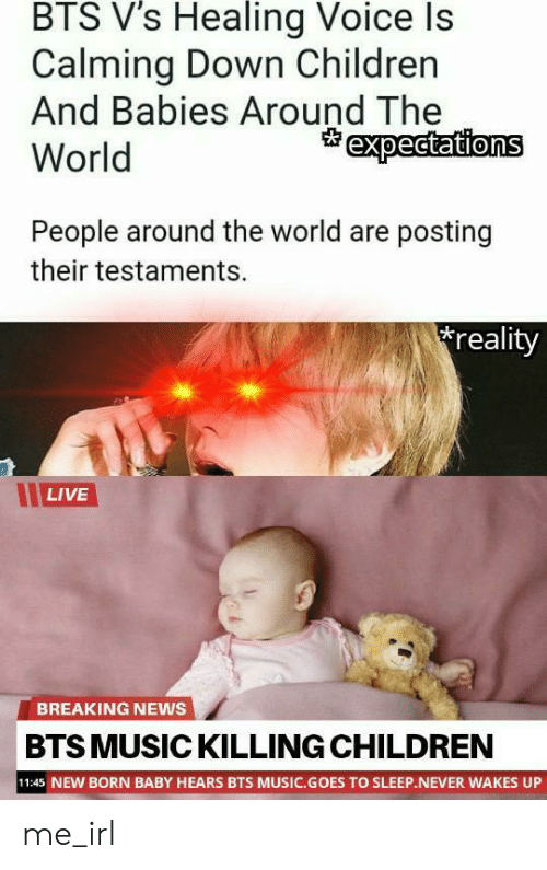 Children, Music, and News: BTS V's Healing Voice Is  Calming Down Children  And Babies Around The  World  expectations  People around the world are posting  their testaments.  reality  LIVE  BREAKING NEWS  BTS MUSIC KILLING CHILDREN  11:45 NEW BORN BABY HEARS BTS MUSIC.GOES TO SLEEP.NEVER WAKES UP me_irl