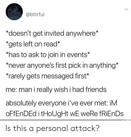 """Friends, Never, and Thought: @bttrful  """"doesn't get invited anywhere*  *gets left on read*  *has to ask to join in events*  never anyone's first pick in anything*  rarely gets messaged first*  me: man i really wish i had friends  absolutely everyone i've ever met: iM  OFFENDED i tHoUgHt wE weRe fRiEnDs Is this a personal attack?"""