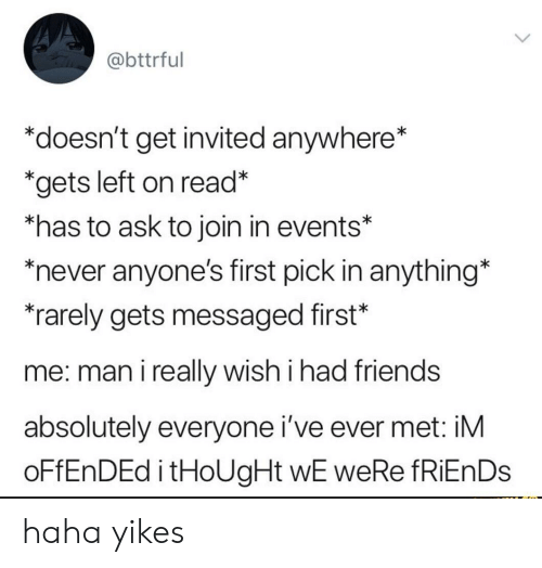"""Friends, Never, and Thought: @bttrful  """"doesn't get invited anywhere*  *gets left on read*  *has to ask to join in events*  never anyone's first pick in anything*  rarely gets messaged first*  me: man i really wish i had friends  absolutely everyone i've ever met: iM  OFFENDED i tHoUgHt wE weRe fRiEnDs haha yikes"""