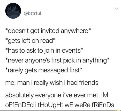 """Friends, Never, and Thought: @bttrful  """"doesn't get invited anywhere*  *gets left on read*  *has to ask to join in events*  never anyone's first pick in anything*  rarely gets messaged first*  me: man i really wish i had friends  absolutely everyone i've ever met: iM  OFFENDED i tHoUgHt wE weRe fRiEnDs"""