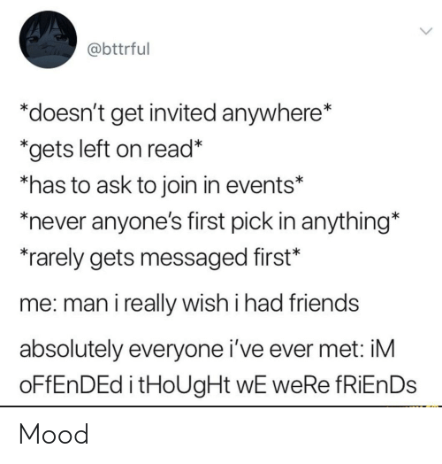 """Friends, Mood, and Never: @bttrful  """"doesn't get invited anywhere*  *gets left on read*  *has to ask to join in events*  never anyone's first pick in anything*  rarely gets messaged first*  me: man i really wish i had friends  absolutely everyone i've ever met: iM  OFFENDED i tHoUgHt wE weRe fRiEnDs Mood"""
