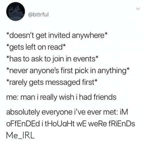 Friends, Never, and Irl: @bttrful  *doesn't get invited anywhere*  *gets left on read*  *has to ask to join in events*  never anyone's first pick in anything*  rarely gets messaged first*  me: man i really wish i had friends  absolutely everyone i've ever met: iM  OFFENDED i tHoUaHt wE weRe fRiEnDs Me_IRL