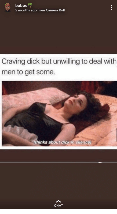 Camera, Chat, and Dick: bubbe  2 months ago from Camera Roll  Craving dick but unwilling to deal with  men to get some  Tthinks about dick in silence  CHAT