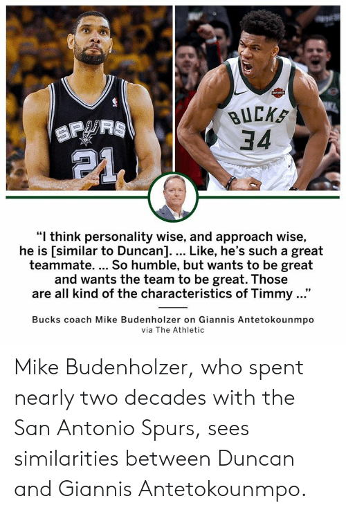 """Memes, San Antonio Spurs, and Humble: BUCKS  34  """"I think personality wise, and approach wise,  he is [similar to Duncan].... Like, he's such a great  teammate. So humble, but wants to be great  and wants the team to be great. Those  are all kind of the characteristics of Timmy ...""""  Bucks coach Mike Budenholzer on Giannis Antetokounmpo  via The Athletic Mike Budenholzer, who spent nearly two decades with the San Antonio Spurs, sees similarities between Duncan and Giannis Antetokounmpo."""