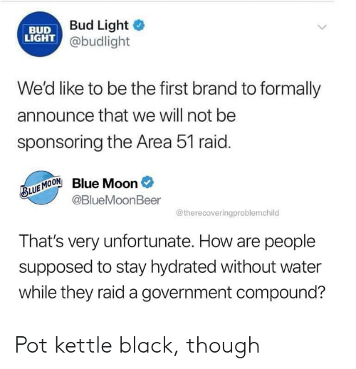 Black, Blue, and Moon: Bud Light  BUD  LIGHT @budlight  We'd like to be the first brand to formally  announce that we will not be  sponsoring the Area 51 raid.  BLUE MOONBlue Moon  @BlueMoonBeer  @therecoveringproblemchild  That's very unfortunate. How are people  supposed to stay hydrated without water  while they raid a government compound? Pot kettle black, though