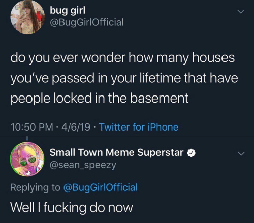 Fucking, Iphone, and Meme: bug girl  @BugGirlOfficial  do you ever wonder how many houses  you've passed in your lifetime that have  people locked in the basement  10:50 PM 4/6/19 Twitter for iPhone  Small Town Meme Superstar  @sean_speezy  Replying to @BugGirlOfficial  Well I fucking do now