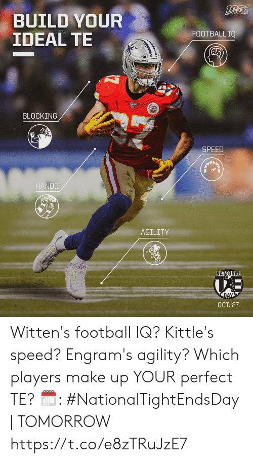 Blocking: BUILD YOUR  IDEAL TE  FOOTBALL IQ  BLOCKING  SPEED  HANDS  AGILITY  NATIONAL  DAY  ОСТ. 27 Witten's football IQ? Kittle's speed? Engram's agility?  Which players make up YOUR perfect TE?   🗓: #NationalTightEndsDay | TOMORROW https://t.co/e8zTRuJzE7