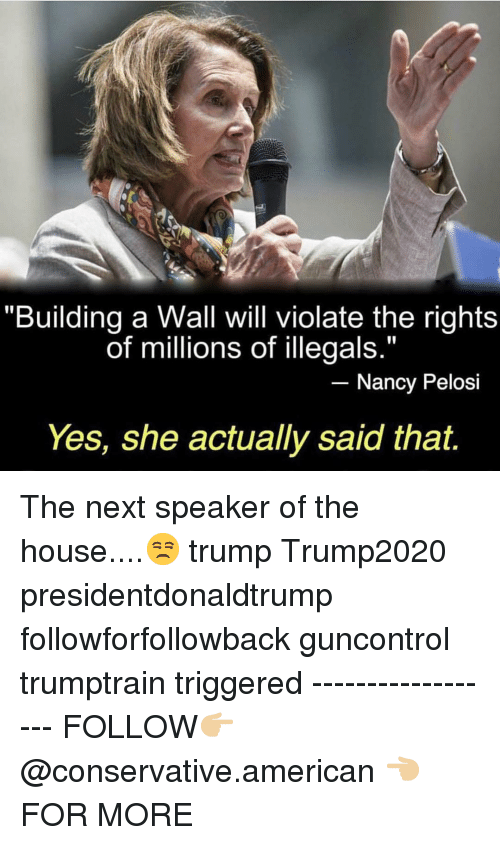 """Nancy Pelosi: """"Building a Wall will violate the rights  of millions of illegals.""""  Nancy Pelosi  Yes, she actually said that. The next speaker of the house....😒 trump Trump2020 presidentdonaldtrump followforfollowback guncontrol trumptrain triggered ------------------ FOLLOW👉🏼 @conservative.american 👈🏼 FOR MORE"""