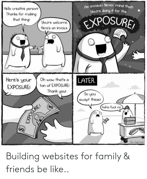for: Building websites for family & friends be like..