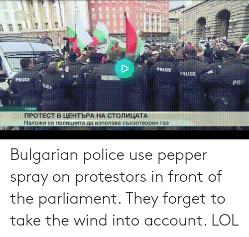 account: Bulgarian police use pepper spray on protestors in front of the parliament. They forget to take the wind into account. LOL