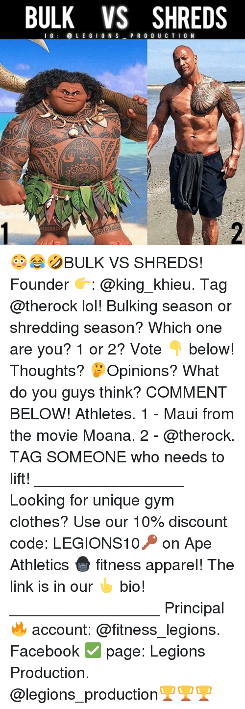 shredding: BULK VS SHREDS  I G  LE G ION S  P R O D U C T I O N 😳😂🤣BULK VS SHREDS! Founder 👉: @king_khieu. Tag @therock lol! Bulking season or shredding season? Which one are you? 1 or 2? Vote 👇 below! Thoughts? 🤔Opinions? What do you guys think? COMMENT BELOW! Athletes. 1 - Maui from the movie Moana. 2 - @therock. TAG SOMEONE who needs to lift! _________________ Looking for unique gym clothes? Use our 10% discount code: LEGIONS10🔑 on Ape Athletics 🦍 fitness apparel! The link is in our 👆 bio! _________________ Principal 🔥 account: @fitness_legions. Facebook ✅ page: Legions Production. @legions_production🏆🏆🏆