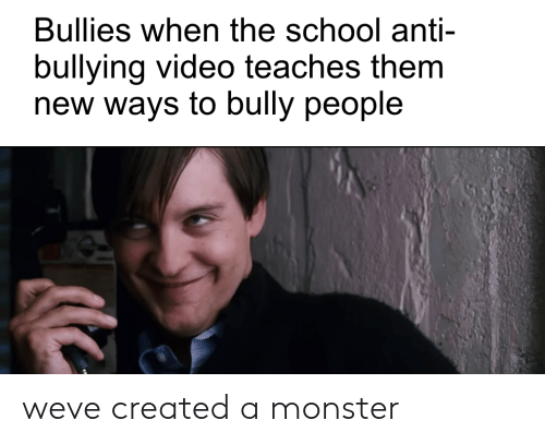 Monster, School, and Video: Bullies when the school anti  bullying video teaches them  new ways to bully people weve created a monster