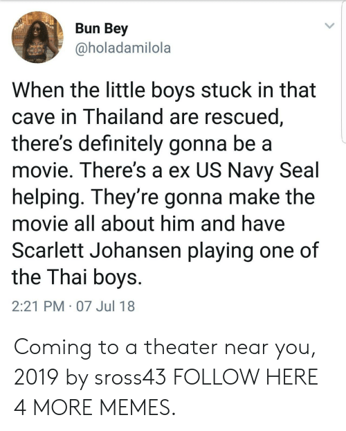 bey: Bun Bey  @holadamilola  When the little boys stuck in that  cave in Thailand are rescued  there's definitely gonna be a  movie. There's a ex US Navy Seal  helping. They're gonna make the  movie all about him and have  Scarlett Johansen playing one of  the Thai boys  2:21 PM 07 Jul 18 Coming to a theater near you, 2019 by sross43 FOLLOW HERE 4 MORE MEMES.