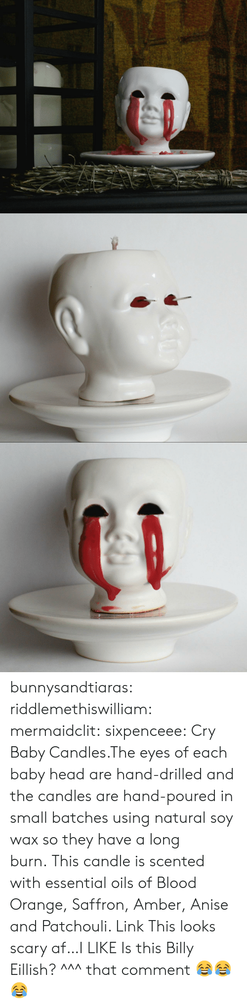 Af, Click, and Creepy: bunnysandtiaras:  riddlemethiswilliam: mermaidclit:  sixpenceee:  Cry Baby Candles.The eyes of each baby head are hand-drilled and the candles are hand-poured in small batches using natural soy wax so they have a long burn.This candle is scented with essential oils of Blood Orange, Saffron, Amber, Anise and Patchouli. Link  This looks scary af…I LIKE  Is this Billy Eillish?   ^^^ that comment 😂😂😂