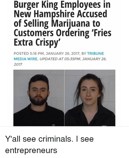accusation: Burger King Employees in  New Hampshire Accused  of Selling Marijuana to  Customers ordering 'Fries  Extra Crispy  POSTED 5:16 PM, JANUARY 26, 2017, BY TRIBUNE  MEDIA WIRE, UPDATED AT 05:35PM, JANUARY 26,  2017 Y'all see criminals. I see entrepreneurs