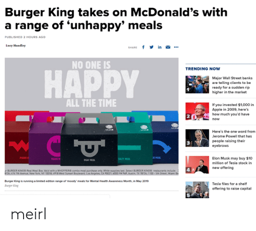 Apple, Burger King, and McDonalds: Burger King takes on McDonald's with  a range of 'unhappy' meals  0  ED 2 HOURS AGO  Lucy Mandley  SHARE f in .  NO ONE IS  TRENDING NOW  HAPPY  Major Wall Street banks  are telling clients to be  ready for a sudden rip  higher in the market  ALL THE TIME  If you invested $1,000 i  Apple in 2009, here's  how much you'd have  2  Here's the one word from  Jerome Powell that has  people raising their  eyebrows  3  Elon Musk may buy $10  million of Tesla stock in  new offering  AAS  BURGER KINOS Real Meal ox Valid with a WHOPPEcombe meal purchase anly While supplies Last Select BURCER KONO restaurants include  134 474 7Aveu New York, Ny 0018, 498 Wes Sunset  Angeles, CA 90027; 6000 FM %', Ausin TX T2k 1100-seh  Burger King is running·imited edbon targe ermoedy meals for Mental Health Awareness Month, in May 2019  arger ing  Tesla files for a shelf  offering to raise capital  5 meirl