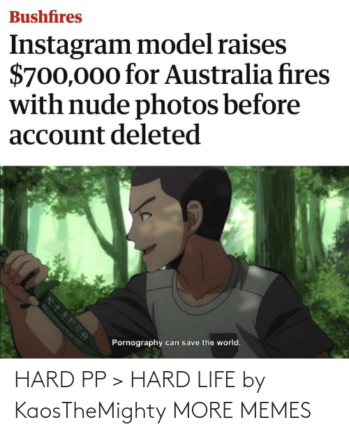 account: Bushfires  Instagram model raises  $700,000 for Australia fires  with nude photos before  account deleted  Pornography  can save the world. HARD PP > HARD LIFE by KaosTheMighty MORE MEMES