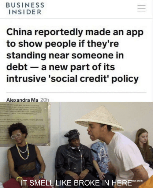 Smell, China, and Adult Swim: BUSINESS  INSIDER  China reportedly made an app  to show people if they're  standing near someone in  debt a new part of its  intrusive 'social credit' policy  Alexandra Ma 20h  T D ARE PROHTED N THE  STATE CORRECTiONS TRANS  NG PER KNES TO UNS AND  DEEMED TATE CORECTIONS  BE ACTUALTOR POTENTIALLY  STFOLLOW ALL INSTRUCTIONS OF STATE  ONPERSO  T cOMAECTiONS P  TO PRESZN GIFTS  ORTO DEL/VER  ourz  GHTERSATICHES  wDPRON ARE NO  IT SMELL LIKE BROKE IN HERE  adult swim]