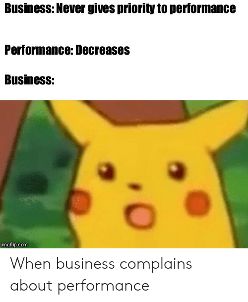Business, Never, and Com: Business: Never gives priority to performance  Performance: Decreases  Business:  imgflip.com When business complains about performance