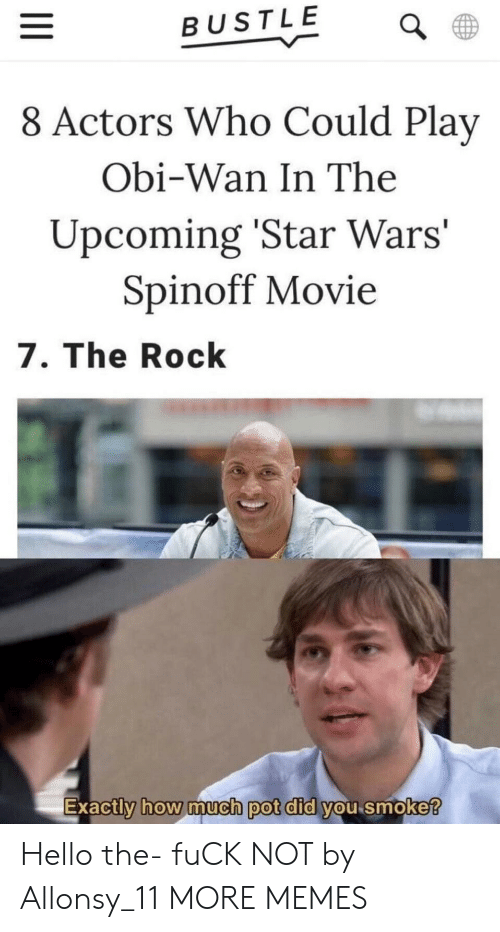 Dank, Hello, and Memes: BUSTLE  8 Actors Who Could Play  Obi-Wan In The  Upcoming 'Star Wars'  Spinoff Movie  7. The Rock  Exactly how imucn pot did you smoke  0 Hello the- fuCK NOT by Allonsy_11 MORE MEMES